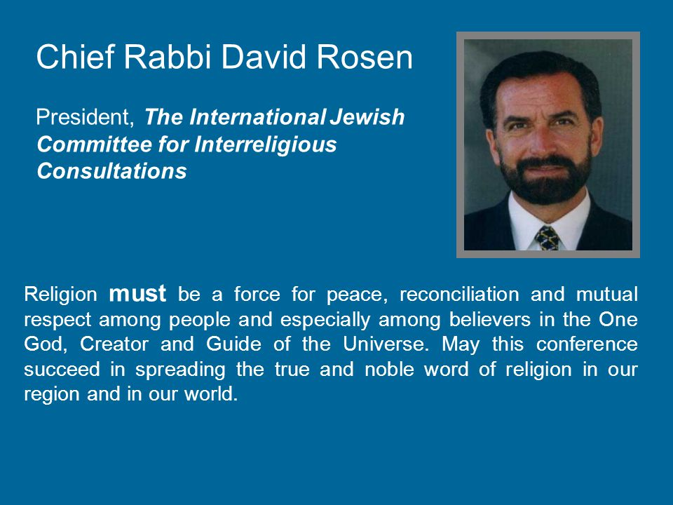 Chief Rabbi David Rosen President, The International Jewish Committee for Interreligious Consultations Religion must be a force for peace, reconciliation and mutual respect among people and especially among believers in the One God, Creator and Guide of the Universe.