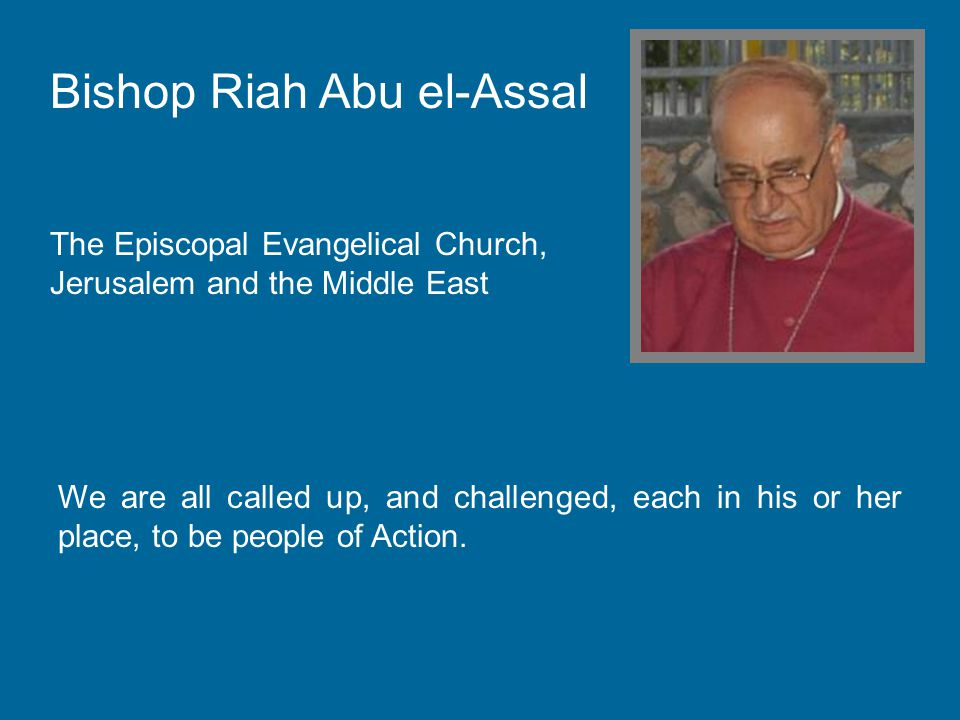 Bishop Riah Abu el-Assal The Episcopal Evangelical Church, Jerusalem and the Middle East We are all called up, and challenged, each in his or her place, to be people of Action.
