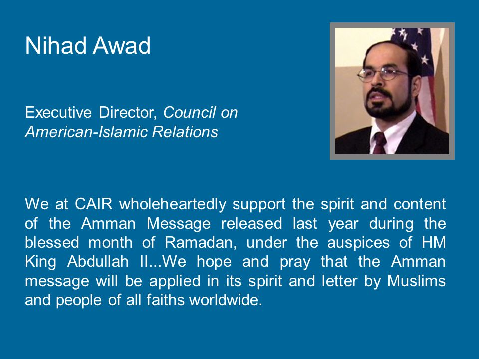 Nihad Awad Executive Director, Council on American-Islamic Relations We at CAIR wholeheartedly support the spirit and content of the Amman Message released last year during the blessed month of Ramadan, under the auspices of HM King Abdullah II...We hope and pray that the Amman message will be applied in its spirit and letter by Muslims and people of all faiths worldwide.