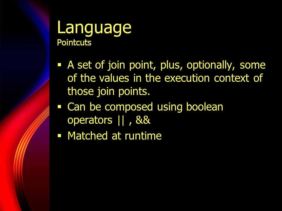 Language Pointcuts  A set of join point, plus, optionally, some of the values in the execution context of those join points.
