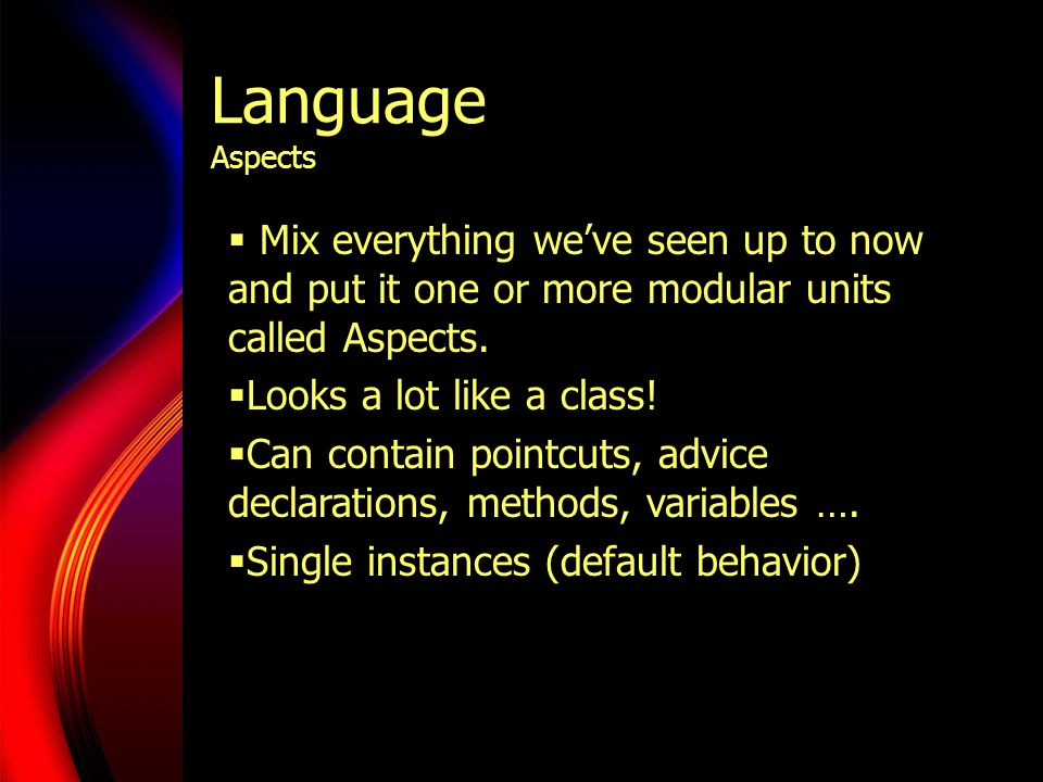 Language Aspects  Mix everything we've seen up to now and put it one or more modular units called Aspects.