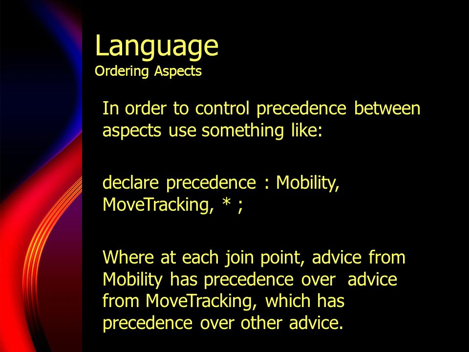 Language Ordering Aspects In order to control precedence between aspects use something like: declare precedence : Mobility, MoveTracking, * ; Where at each join point, advice from Mobility has precedence over advice from MoveTracking, which has precedence over other advice.