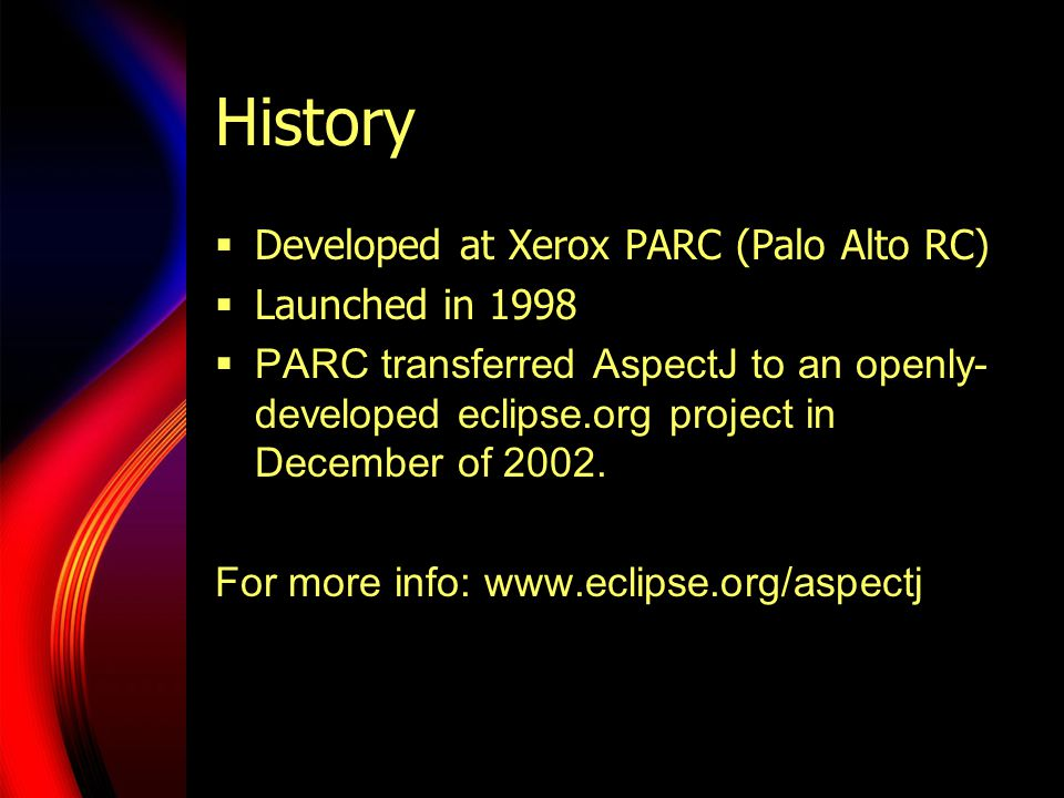 History  Developed at Xerox PARC (Palo Alto RC)  Launched in 1998  PARC transferred AspectJ to an openly- developed eclipse.org project in December of 2002.