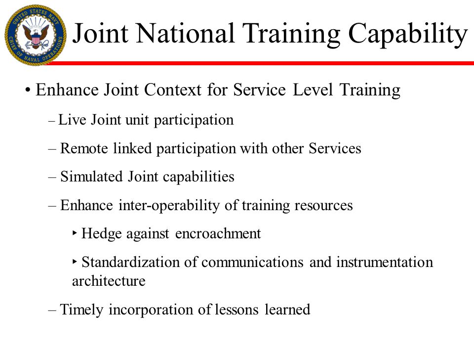 Joint National Training Capability Enhance Joint Context for Service Level Training – Live Joint unit participation – Remote linked participation with