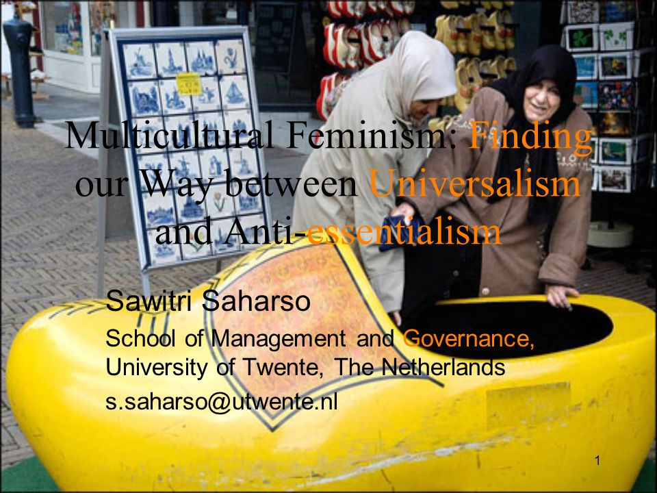 1 Multicultural Feminism: Finding our Way between Universalism and Anti-essentialism Sawitri Saharso School of Management and Governance, University of Twente, The Netherlands s.saharso@utwente.nl