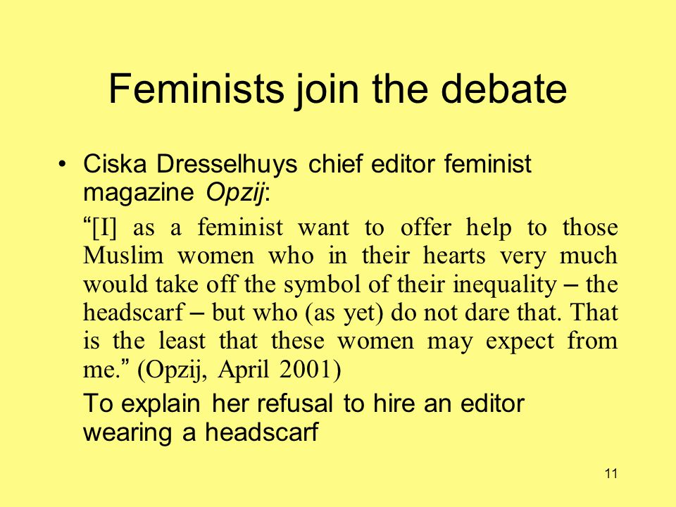 11 Feminists join the debate Ciska Dresselhuys chief editor feminist magazine Opzij: [I] as a feminist want to offer help to those Muslim women who in their hearts very much would take off the symbol of their inequality – the headscarf – but who (as yet) do not dare that.