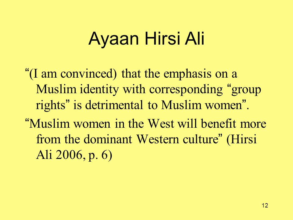 12 Ayaan Hirsi Ali (I am convinced) that the emphasis on a Muslim identity with corresponding group rights is detrimental to Muslim women .
