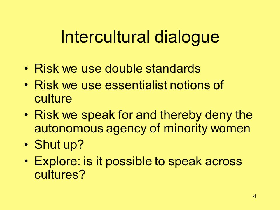 4 Intercultural dialogue Risk we use double standards Risk we use essentialist notions of culture Risk we speak for and thereby deny the autonomous agency of minority women Shut up.