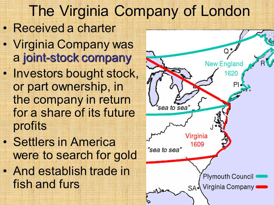 The Virginia Company of London Received a charter joint-stock companyVirginia Company was a joint-stock company Investors bought stock, or part ownership, in the company in return for a share of its future profits Settlers in America were to search for gold And establish trade in fish and furs