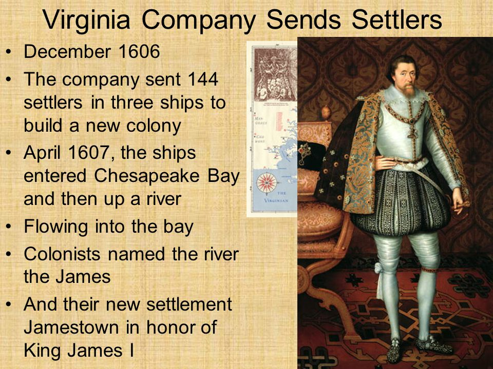 Virginia Company Sends Settlers December 1606 The company sent 144 settlers in three ships to build a new colony April 1607, the ships entered Chesapeake Bay and then up a river Flowing into the bay Colonists named the river the James And their new settlement Jamestown in honor of King James I