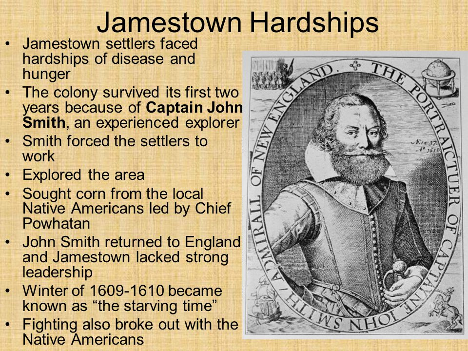 Jamestown Hardships Jamestown settlers faced hardships of disease and hunger The colony survived its first two years because of Captain John Smith, an experienced explorer Smith forced the settlers to work Explored the area Sought corn from the local Native Americans led by Chief Powhatan John Smith returned to England and Jamestown lacked strong leadership Winter of 1609-1610 became known as the starving time Fighting also broke out with the Native Americans