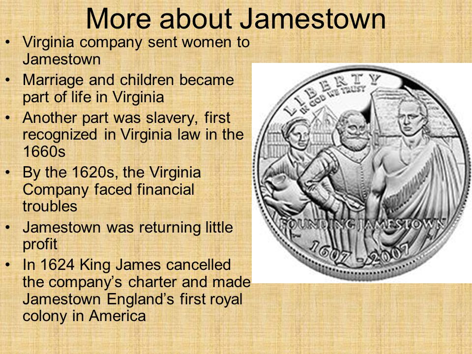 More about Jamestown Virginia company sent women to Jamestown Marriage and children became part of life in Virginia Another part was slavery, first recognized in Virginia law in the 1660s By the 1620s, the Virginia Company faced financial troubles Jamestown was returning little profit In 1624 King James cancelled the company's charter and made Jamestown England's first royal colony in America