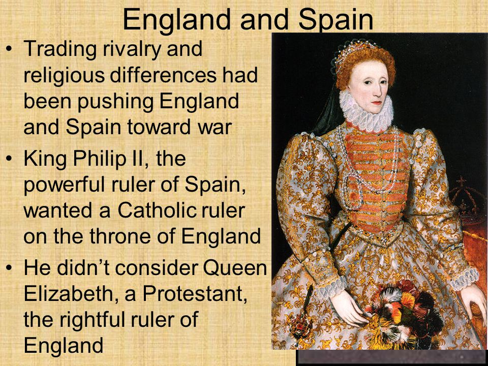 England and Spain Trading rivalry and religious differences had been pushing England and Spain toward war King Philip II, the powerful ruler of Spain, wanted a Catholic ruler on the throne of England He didn't consider Queen Elizabeth, a Protestant, the rightful ruler of England
