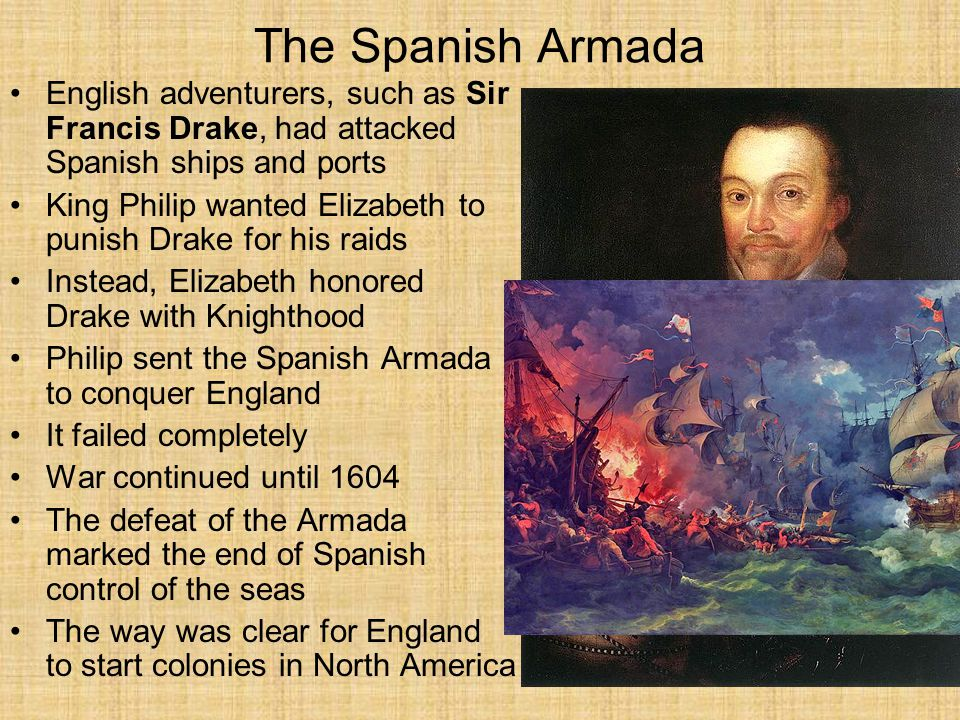 The Spanish Armada English adventurers, such as Sir Francis Drake, had attacked Spanish ships and ports King Philip wanted Elizabeth to punish Drake for his raids Instead, Elizabeth honored Drake with Knighthood Philip sent the Spanish Armada to conquer England It failed completely War continued until 1604 The defeat of the Armada marked the end of Spanish control of the seas The way was clear for England to start colonies in North America