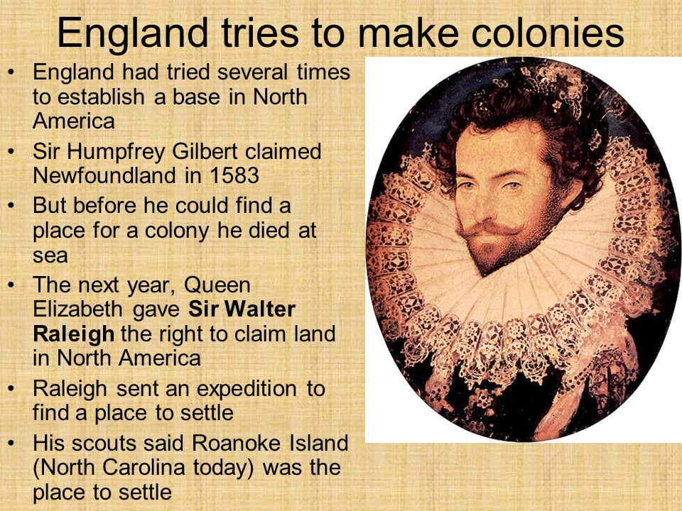 England tries to make colonies England had tried several times to establish a base in North America Sir Humpfrey Gilbert claimed Newfoundland in 1583 But before he could find a place for a colony he died at sea The next year, Queen Elizabeth gave Sir Walter Raleigh the right to claim land in North America Raleigh sent an expedition to find a place to settle His scouts said Roanoke Island (North Carolina today) was the place to settle