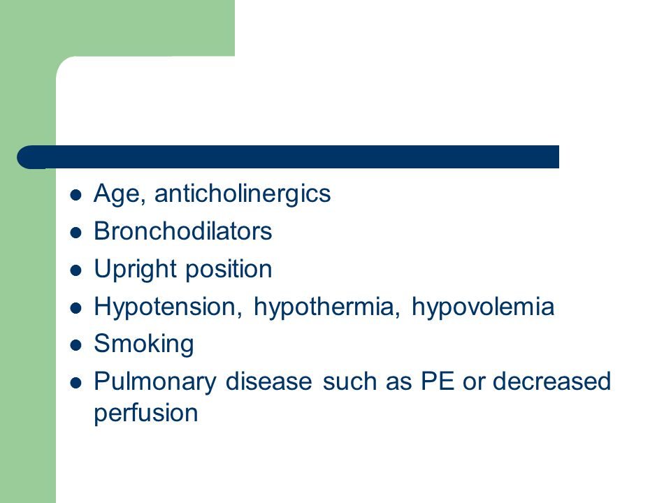 Age, anticholinergics Bronchodilators Upright position Hypotension, hypothermia, hypovolemia Smoking Pulmonary disease such as PE or decreased perfusion