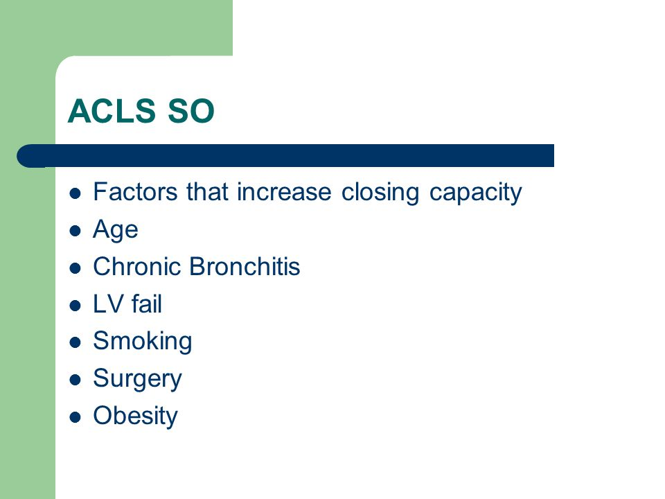 ACLS SO Factors that increase closing capacity Age Chronic Bronchitis LV fail Smoking Surgery Obesity
