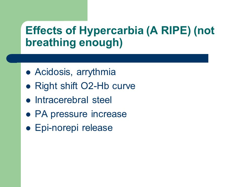 Effects of Hypercarbia (A RIPE) (not breathing enough) Acidosis, arrythmia Right shift O2-Hb curve Intracerebral steel PA pressure increase Epi-norepi release