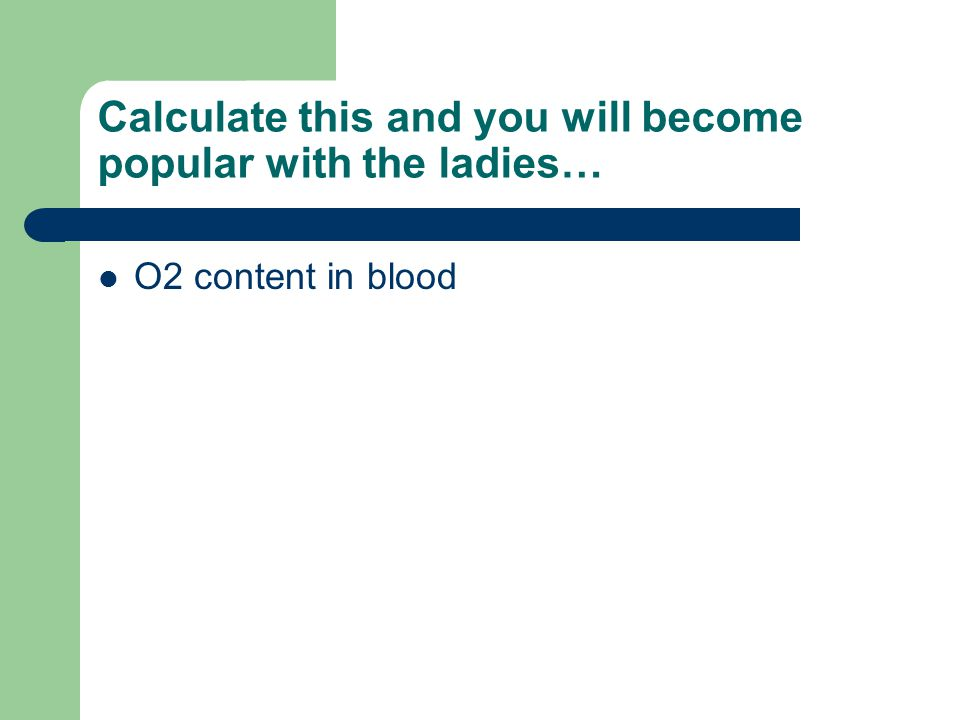 Calculate this and you will become popular with the ladies… O2 content in blood