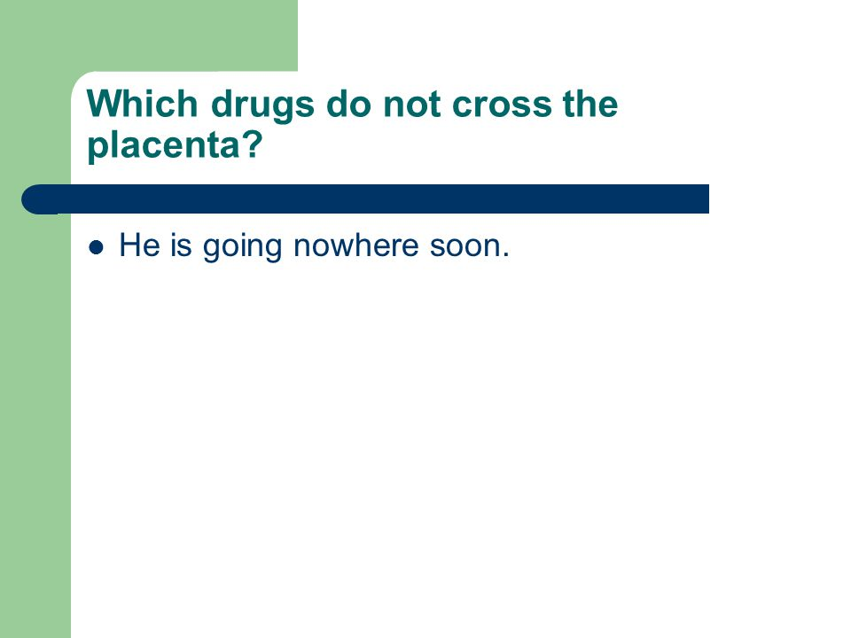 Which drugs do not cross the placenta He is going nowhere soon.