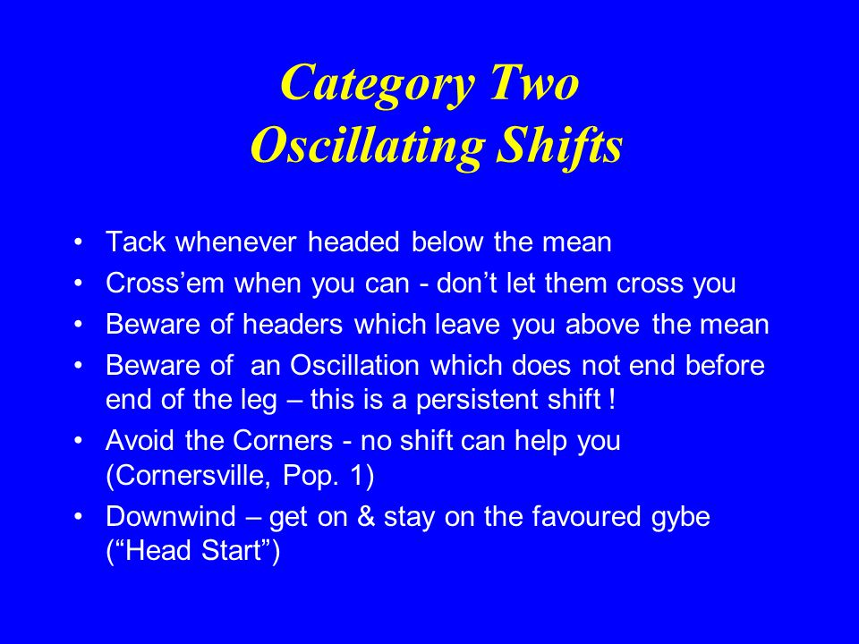 Category Two Oscillating Shifts  Refers to regular oscillations – not random shifts  Characterised by blue sky, Offshore Wind & Cumulus Clouds  Essential to measure the shifts before the start  The Larger the clouds, the longer between shifts and the larger the shift  Start so as to get onto the favoured tack as soon as possible and below the other boats (to get the new shift first)