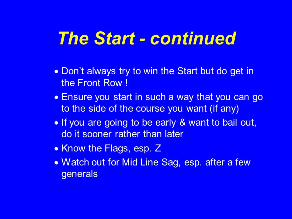 The Start  Have a plan, but be prepared to alter it  Your Plan should be take account of the 3 Categories  Know length of the line in minutes/seconds  Get a Transit  Some Strategies:  Timed Run  Port Tack Base Leg  Swoop Start if line is square & long enough