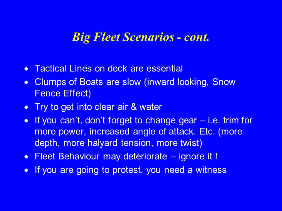 Big Fleet Scenario  Boat Speed is King  Tactics are completely different to small fleets  Be prepared to duck 1 or 5 or even 10 boats if by doing so, you can get to better wind/tide or onto a favourable tack, etc.