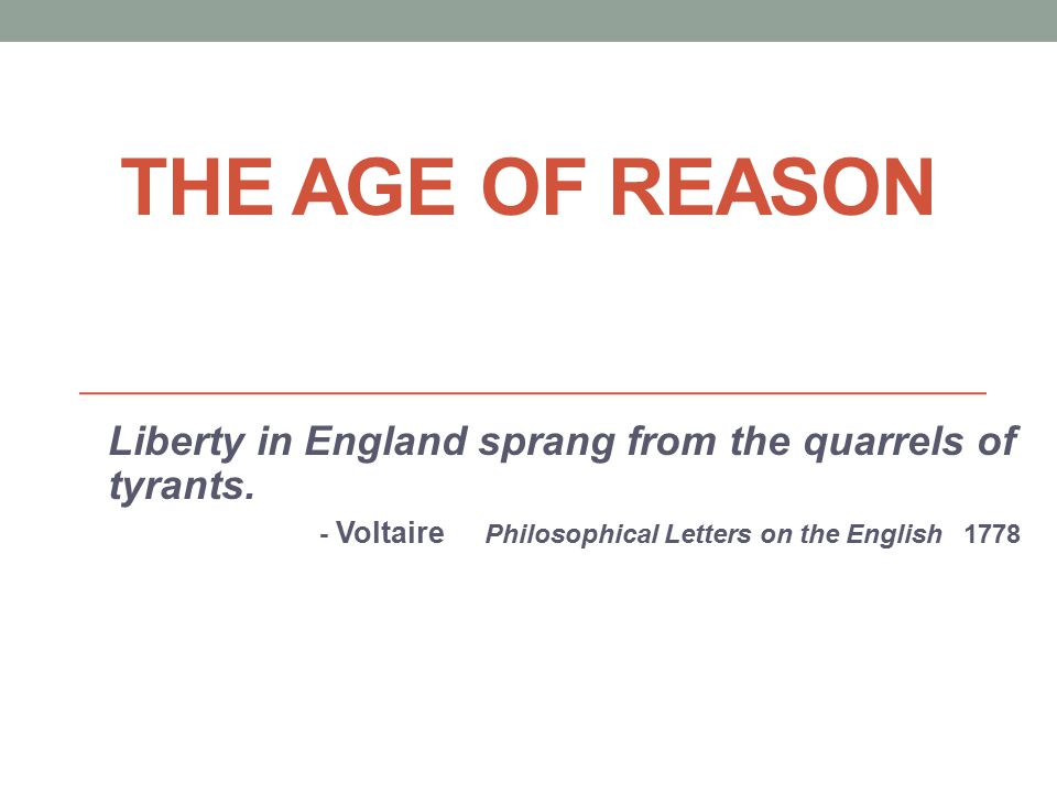 THE AGE OF REASON Liberty in England sprang from the quarrels of tyrants. - Voltaire Philosophical Letters on the English 1778