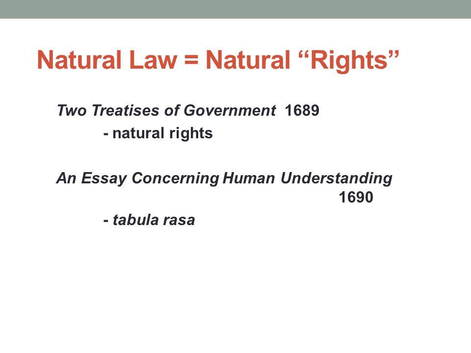 "Natural Law = Natural ""Rights"" Two Treatises of Government 1689 - natural rights An Essay Concerning Human Understanding 1690 - tabula rasa"