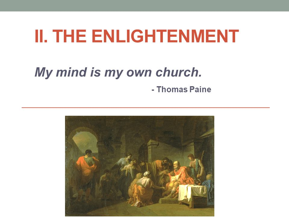 II. THE ENLIGHTENMENT My mind is my own church. - Thomas Paine