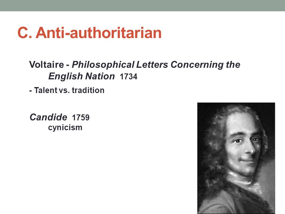 C. Anti-authoritarian Voltaire - Philosophical Letters Concerning the English Nation 1734 - Talent vs. tradition Candide 1759 cynicism