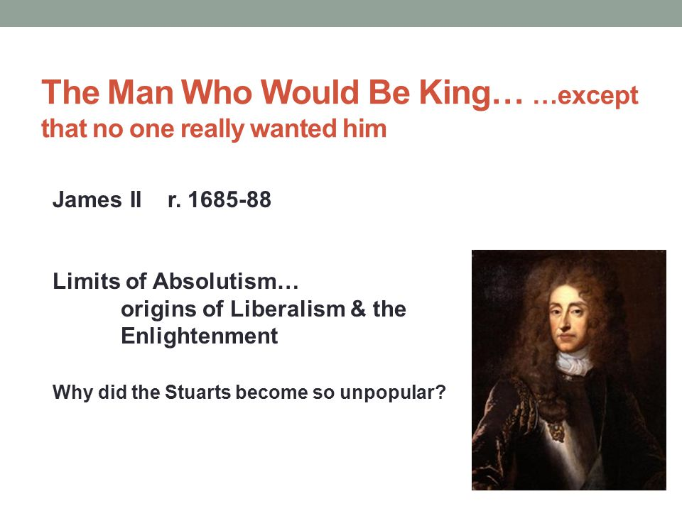 The Man Who Would Be King… …except that no one really wanted him James II r. 1685-88 Limits of Absolutism… origins of Liberalism & the Enlightenment W