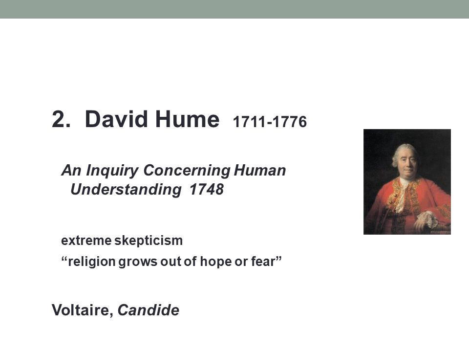 """2. David Hume 1711-1776 An Inquiry Concerning Human Understanding 1748 extreme skepticism """"religion grows out of hope or fear"""" Voltaire, Candide"""