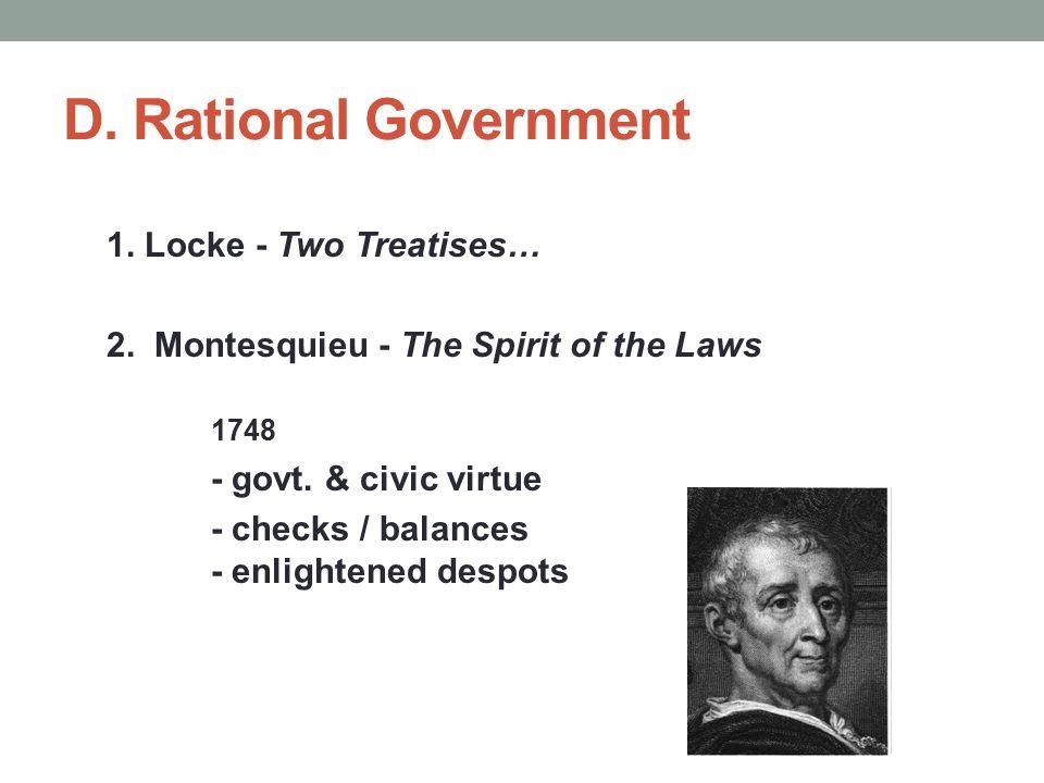 D. Rational Government 1. Locke - Two Treatises… 2. Montesquieu - The Spirit of the Laws 1748 - govt. & civic virtue - checks / balances - enlightened