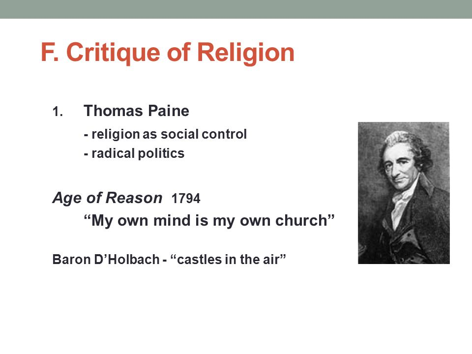 """F. Critique of Religion 1. Thomas Paine - religion as social control - radical politics Age of Reason 1794 """"My own mind is my own church"""" Baron D'Holb"""