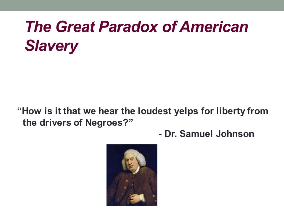 """The Great Paradox of American Slavery """"How is it that we hear the loudest yelps for liberty from the drivers of Negroes?"""" - Dr. Samuel Johnson"""