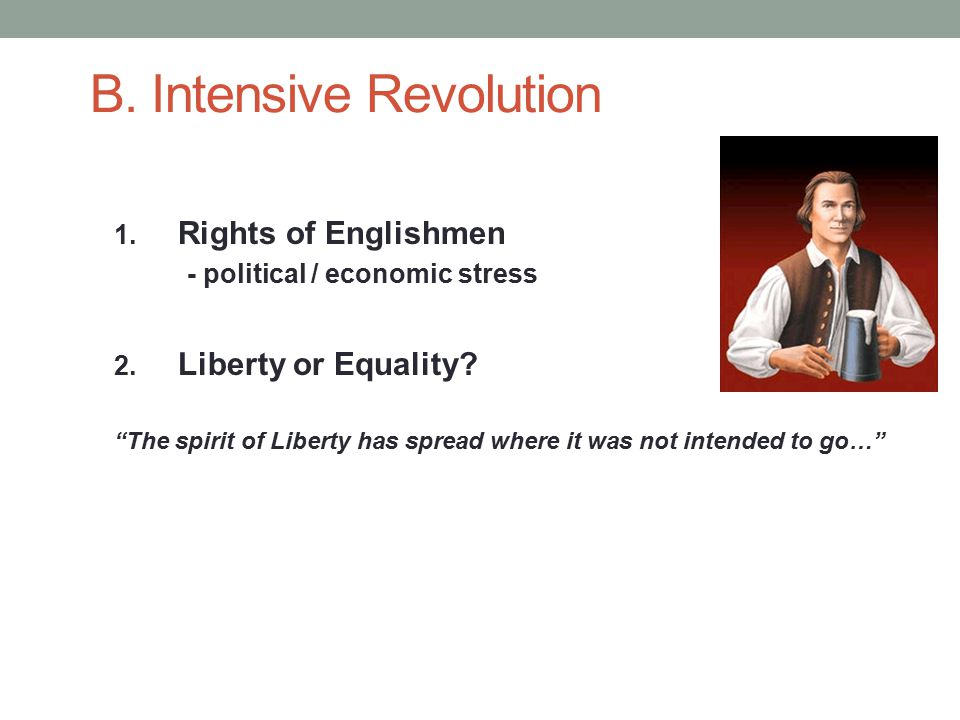 B. Intensive Revolution 1. Rights of Englishmen - political / economic stress 2.