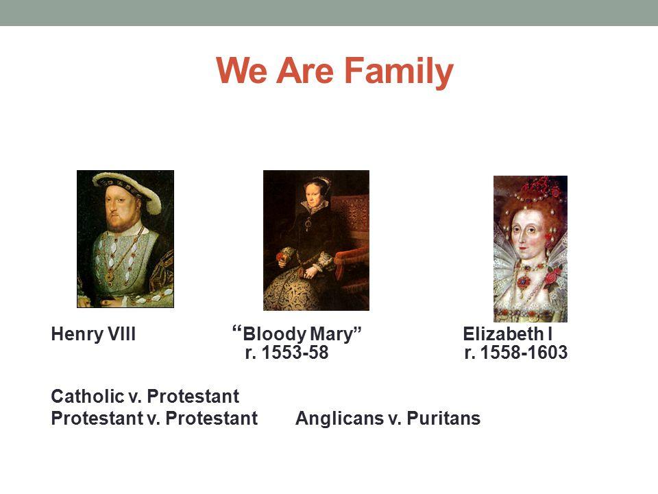 "We Are Family Henry VIII "" Bloody Mary"" Elizabeth I r. 1553-58 r. 1558-1603 Catholic v. Protestant Protestant v. Protestant Anglicans v. Puritans"