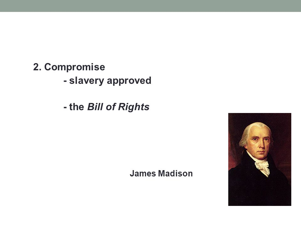 2. Compromise - slavery approved - the Bill of Rights James Madison