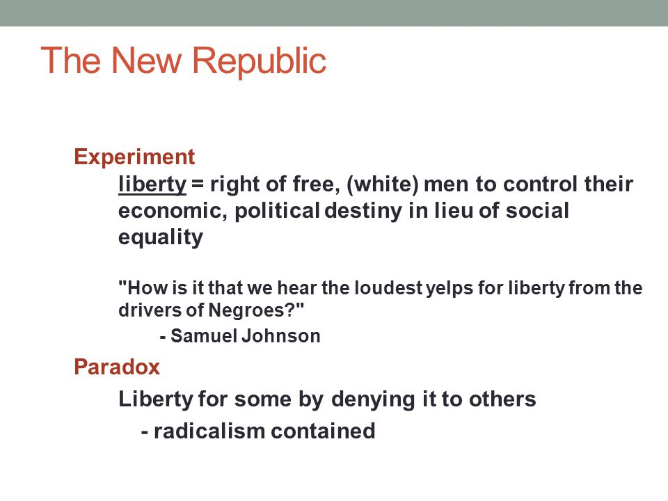 The New Republic Experiment liberty = right of free, (white) men to control their economic, political destiny in lieu of social equality