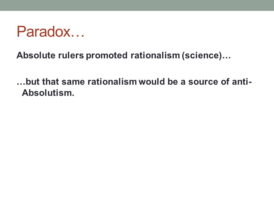 Paradox… Absolute rulers promoted rationalism (science)… …but that same rationalism would be a source of anti- Absolutism.