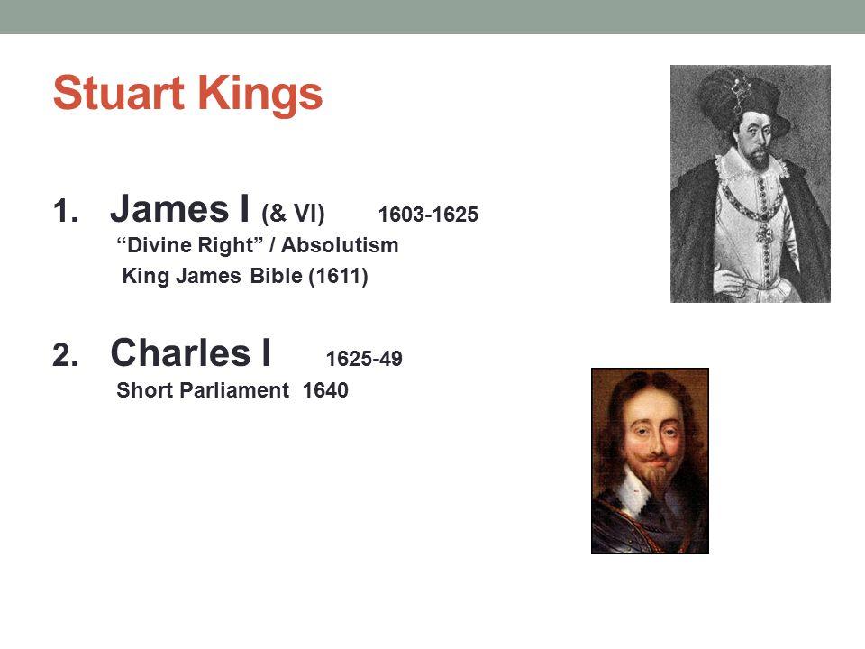 "Stuart Kings 1. James I (& VI) 1603-1625 ""Divine Right"" / Absolutism King James Bible (1611) 2. Charles I 1625-49 Short Parliament 1640"