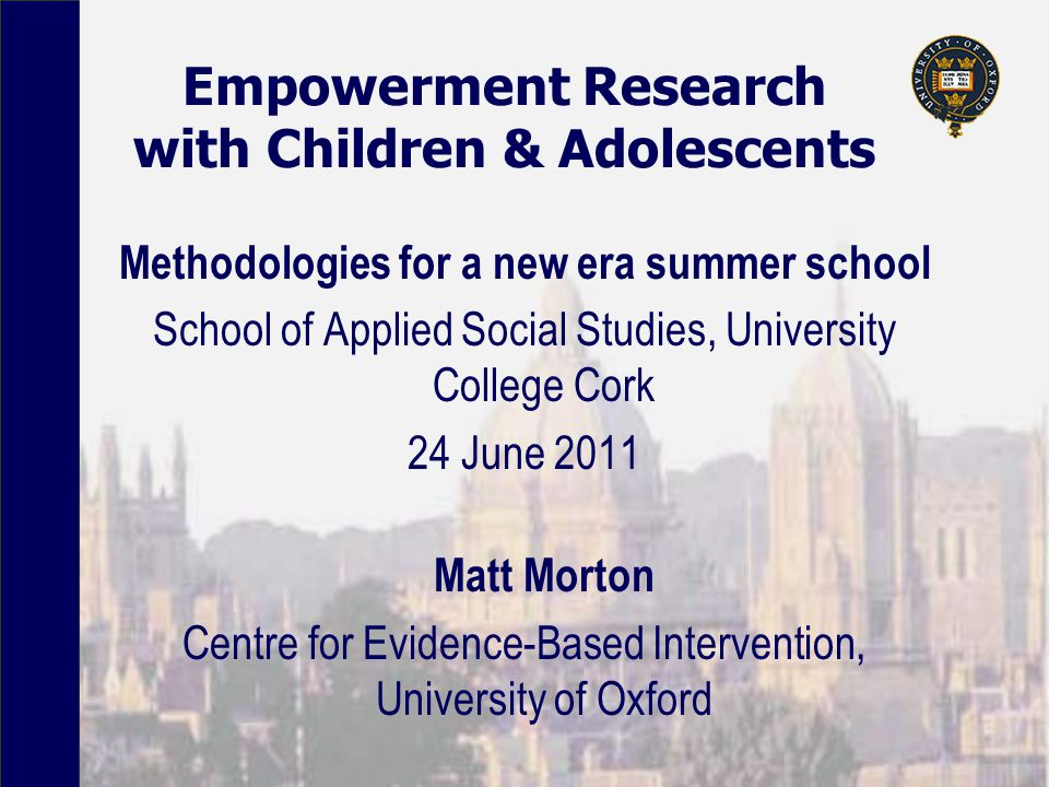 Empowerment Research with Children & Adolescents Methodologies for a new era summer school School of Applied Social Studies, University College Cork 24 June 2011 Matt Morton Centre for Evidence-Based Intervention, University of Oxford