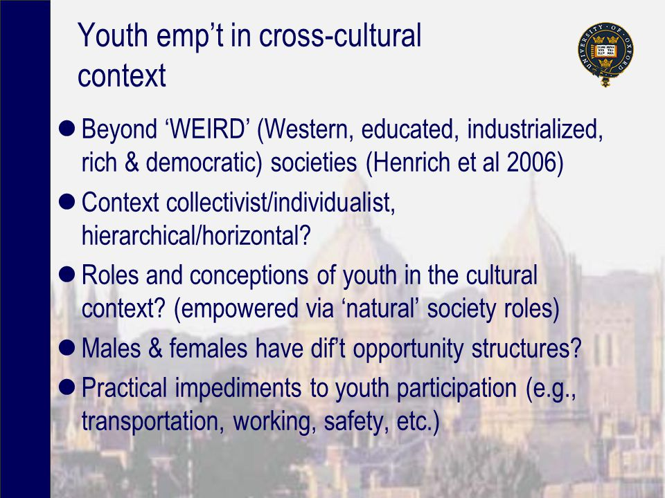 Youth emp't in cross-cultural context Beyond 'WEIRD' (Western, educated, industrialized, rich & democratic) societies (Henrich et al 2006) Context collectivist/individualist, hierarchical/horizontal.