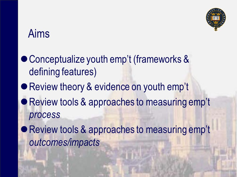 Aims Conceptualize youth emp't (frameworks & defining features) Review theory & evidence on youth emp't Review tools & approaches to measuring emp't process Review tools & approaches to measuring emp't outcomes/impacts
