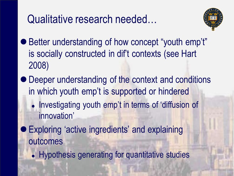 Qualitative research needed… Better understanding of how concept youth emp't is socially constructed in dif't contexts (see Hart 2008) Deeper understanding of the context and conditions in which youth emp't is supported or hindered l Investigating youth emp't in terms of 'diffusion of innovation' Exploring 'active ingredients' and explaining outcomes l Hypothesis generating for quantitative studies