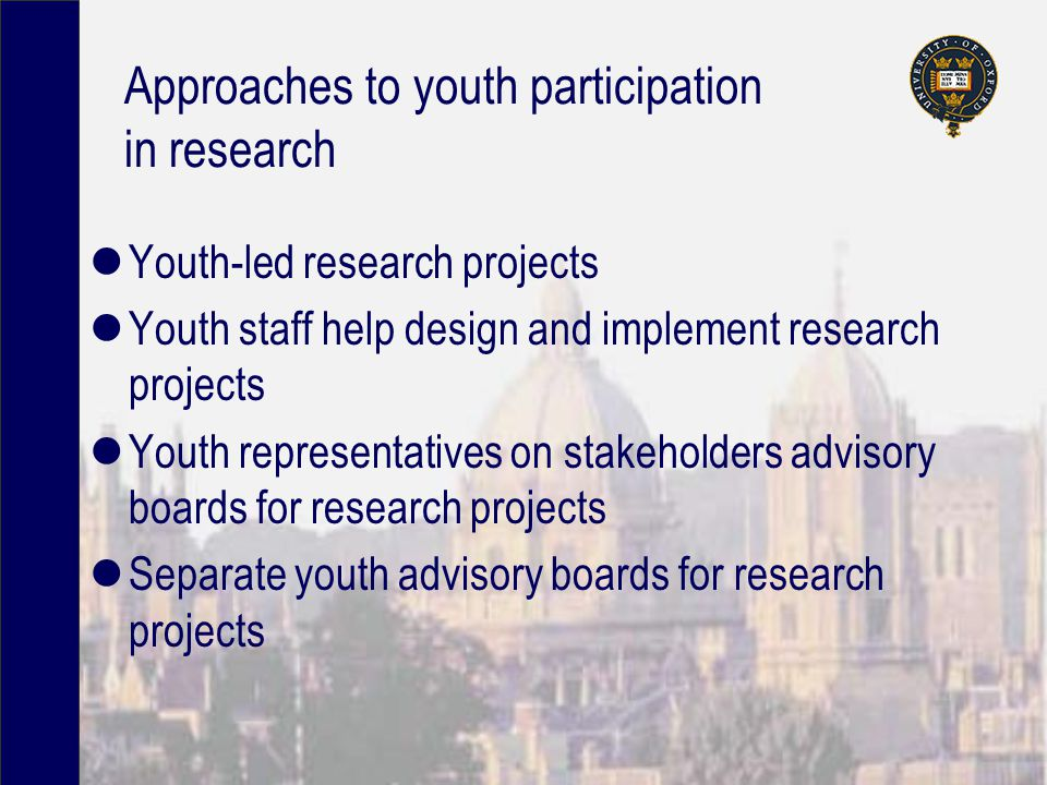Approaches to youth participation in research Youth-led research projects Youth staff help design and implement research projects Youth representatives on stakeholders advisory boards for research projects Separate youth advisory boards for research projects