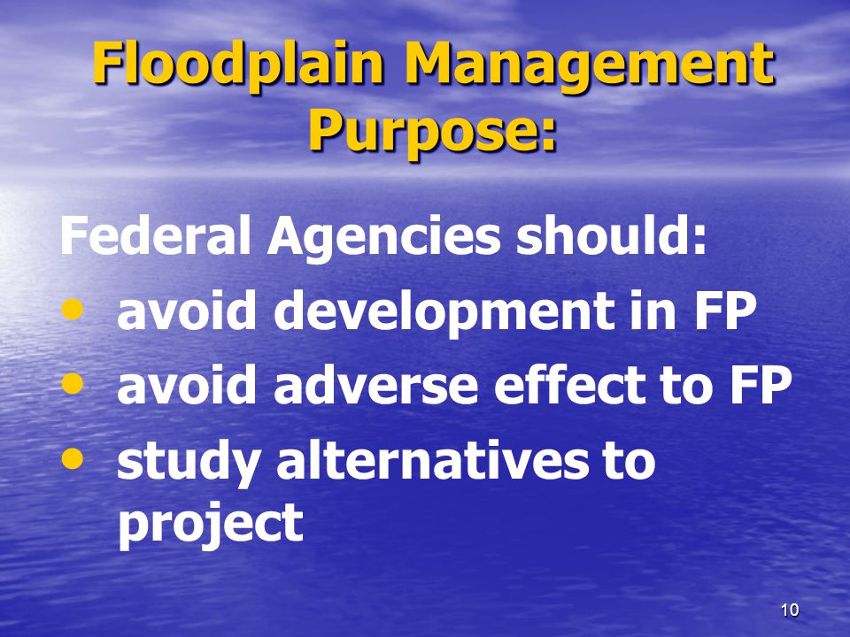 9 Executive Order 11988 Required: Federal Agencies to : avoid development in the Floodplain develop regulations (24 CFR Part 55)