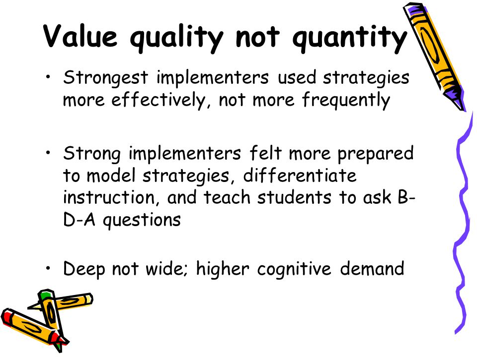 Value quality not quantity Strongest implementers used strategies more effectively, not more frequently Strong implementers felt more prepared to model strategies, differentiate instruction, and teach students to ask B- D-A questions Deep not wide; higher cognitive demand