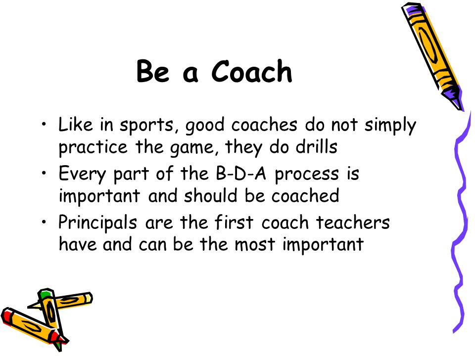 Be a Coach Like in sports, good coaches do not simply practice the game, they do drills Every part of the B-D-A process is important and should be coached Principals are the first coach teachers have and can be the most important